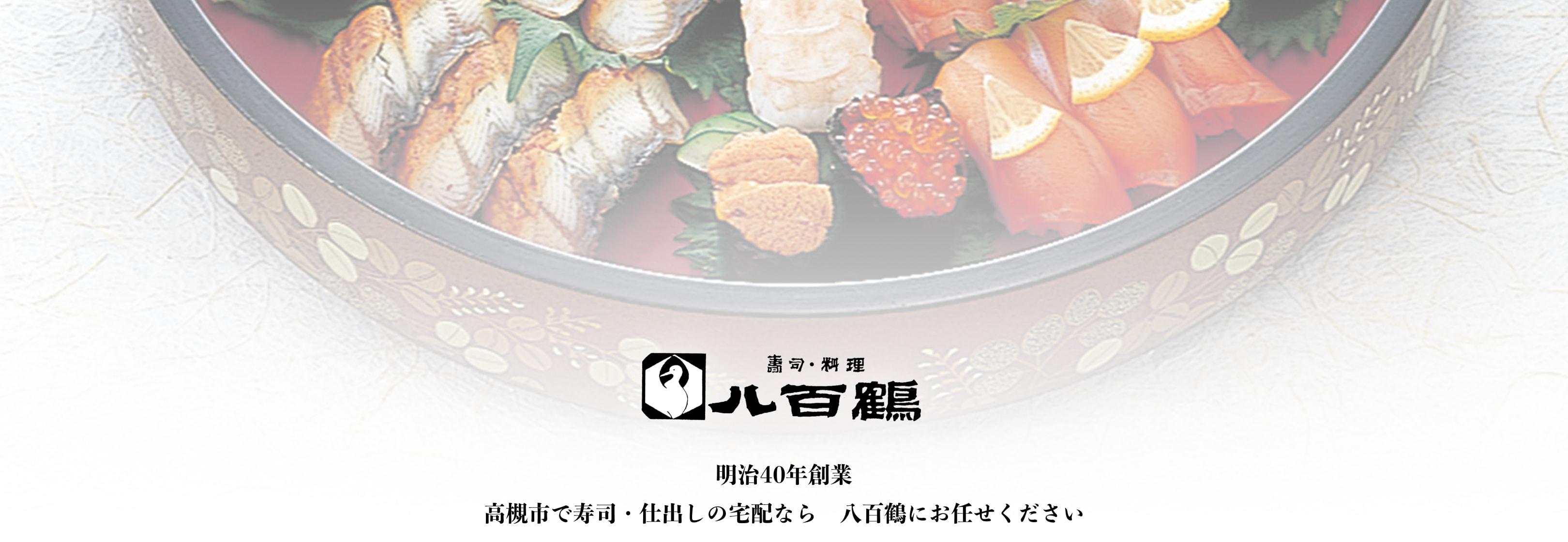 明治40年創業。高槻で寿司・仕出しの宅配なら八百鶴にお任せください。
